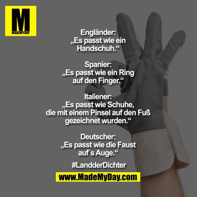 """Engländer: """"Es passt wie ein Handschuh.""""<br /> Spanier: """"Es passt wie ein Ring auf den Finger.""""<br /> Italiener: """"Es passt wie Schuhe, die mit einem Pinsel auf den Fuß gezeichnet wurden.""""<br /> Deutscher: """"Es passt wie die Faust aufs Auge.""""<br /> #LandderDichter"""