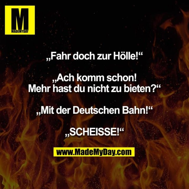 """""""Fahr doch zur Hölle!""""<br /> """"Ach komm schon! Mehr hast du nicht zu bieten?""""<br /> """"Mit der Deutschen Bahn!""""<br /> """"SCHEISSE!"""""""