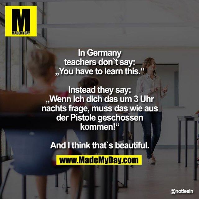 "In germany teachers don`t say: ""You have to learn this.""<br /> <br /> Instead they say: ""Wenn ich dich das um 3 Uhr nachts frage, muss das wie aus der Pistole geschossen kommen!""<br /> <br /> And I think that`s beautiful."