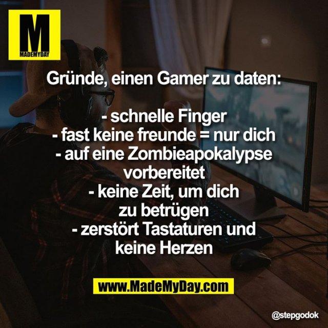 Gründe, einen Gamer zu daten:<br /> - schnelle Finger<br /> - fast keine freunde = nur dich<br /> - auf eine Zombieapokalypse<br /> vorbereitet<br /> - keine Zeit, um dich zu betrügen<br /> - zerstört Tastaturen und keine<br /> Herzen