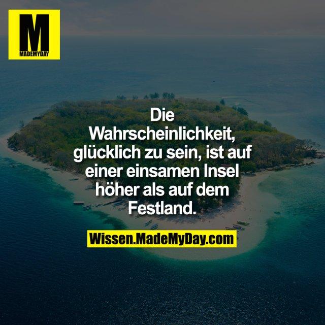 Die Wahrscheinlichkeit, glücklich zu sein, ist auf einer einsamen Insel höher als auf dem Festland.