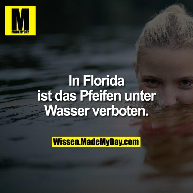 In Florida ist das Pfeifen unter Wasser verboten.