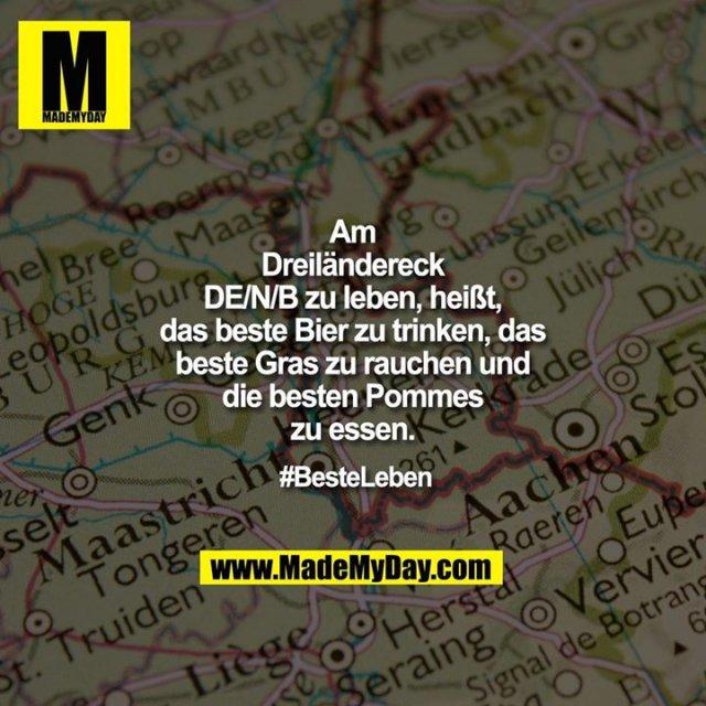 Am Dreiländereck DE/N/B zu leben, heißt, das beste Bier zu trinken, das beste Gras zu rauchen und die besten Pommes zu essen.<br /> <br /> #BesteLeben