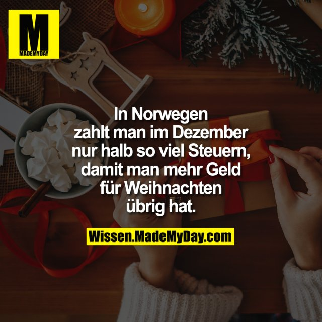 In Norwegen<br /> zahlt man im Dezember<br /> nur halb so viel Steuern,<br /> damit man mehr Geld<br /> für Weihnachten<br /> übrig hat.