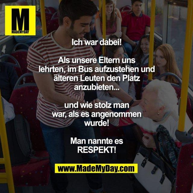 Ich war dabei!<br /> Als unsere Eltern uns lehrten, im Bus aufzustehen und älteren Leuten den Platz anzubieten... und wie stolz man war, als es angenommen wurde!<br /> Man nannte es RESPEKT!