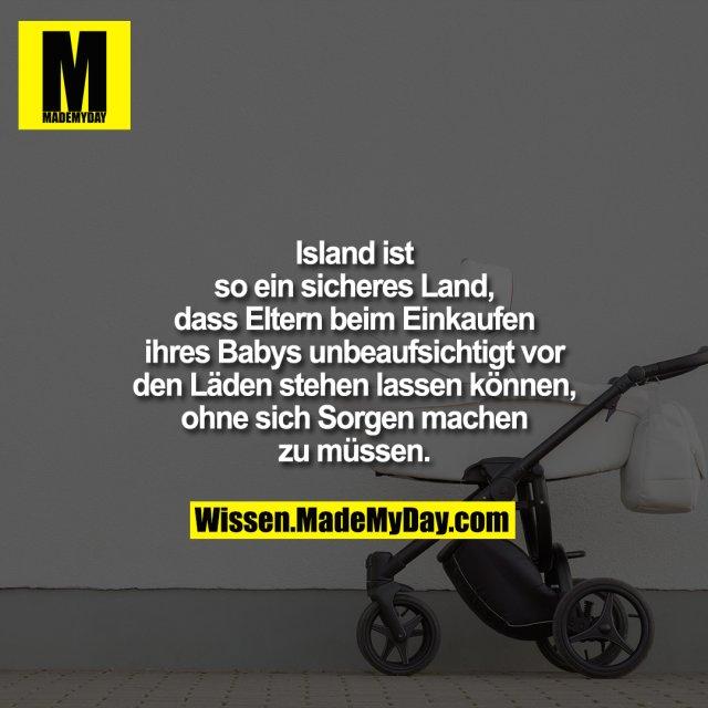 Island ist so ein sicheres Land, dass Eltern beim Einkaufen ihres Babys unbeaufsichtigt vor den Läden stehen lassen können, ohne sich Sorgen machen zu müssen.