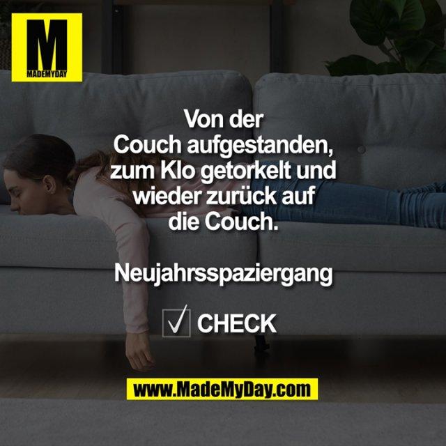 Von der Couch aufgestanden, zum Klo getorkelt und wieder zurück auf die Couch.<br /> <br /> Neujahrsspaziergang<br /> <br /> ☑️ CHECK