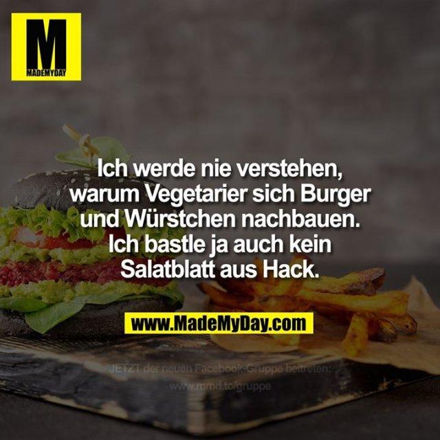 Ich werde nie verstehen, warum Vegetarier sich Burger und Würstchen nachbauen. Ich bastle ja auch kein Salatblatt aus Hack.