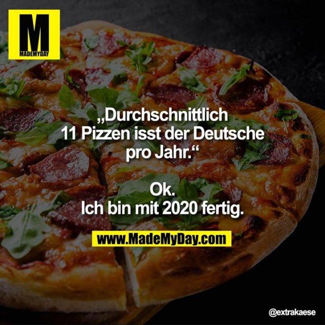 """""""Durchschnittlich 11 Pizzen isst der Deutsche pro Jahr.""""<br /> <br /> Ok. Ich bin mit 2020 fertig."""