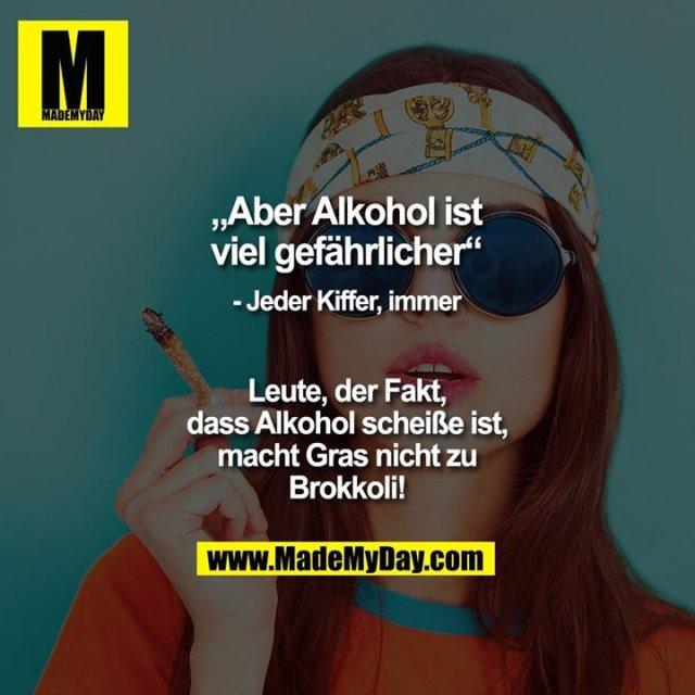 """""""Aber Alkohol ist viel gefährlicher""""<br /> - Jeder Kiffer, immer<br /> <br /> Leute, der Fakt, dass Alkohol scheiße ist, macht Gras nicht zu Brokkoli!"""