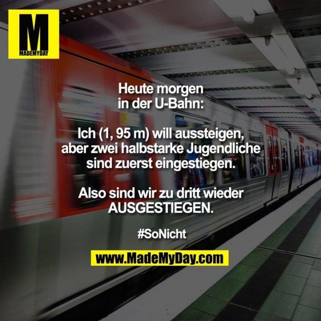 Heute morgen in der U-Bahn:<br /> Ich (1, 95 m) will aussteigen, aber zwei halbstarke Jugendliche sind zuerst eingestiegen.<br /> <br /> Also sind wir zu dritt<br /> wieder AUSGESTIEGEN.<br /> <br /> #SoNicht