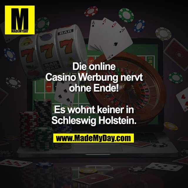 Die online Casino Werbung nervt ohne Ende!<br /> <br /> Es wohnt keiner in Schleswig Holstein.