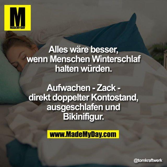 Alles wäre besser, wenn Menschen Winterschlaf halten würden.<br /> Aufwachen - Zack - direkt doppelter Kontostand, ausgeschlafen und Bikinifigur.