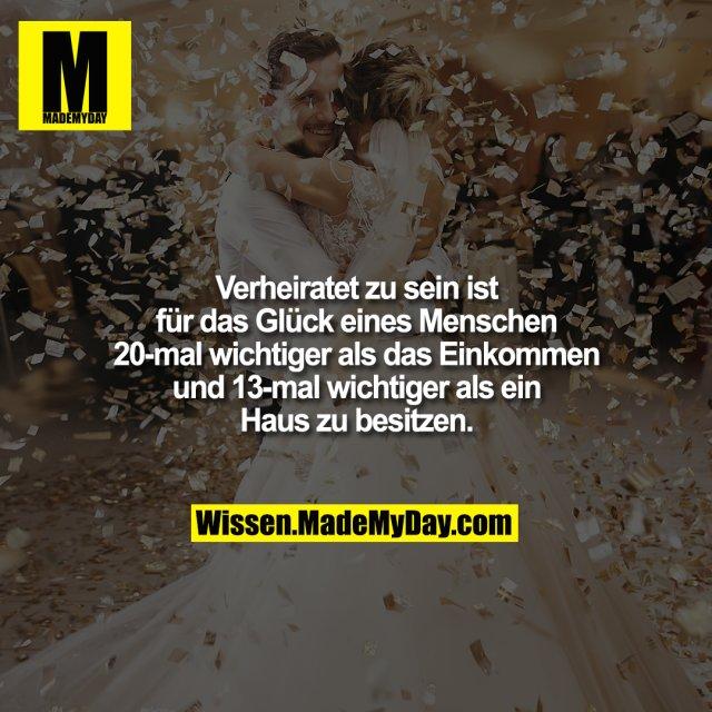 Verheiratet zu sein ist für das Glück eines Menschen 20-mal wichtiger als das Einkommen und 13-mal wichtiger als ein Haus zu besitzen.