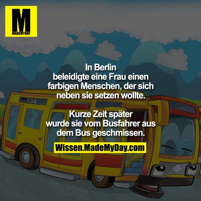 In Berlin beleidigte eine Frau einen farbigen Menschen, der sich neben sie setzen wollte.<br /> Kurze Zeit später wurde sie vom Busfahrer aus dem Bus geschmissen.