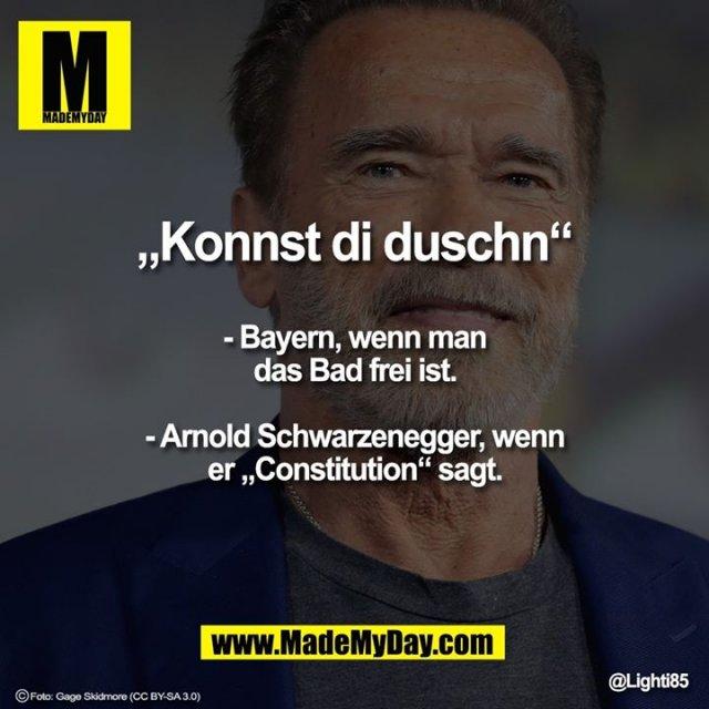 """""""Konnst di duschn""""<br /> - Bayern, wenn man das Bad frei ist.<br /> <br /> - Arnold Schwarzenegger, wenn er """"Constitution"""" sagt."""