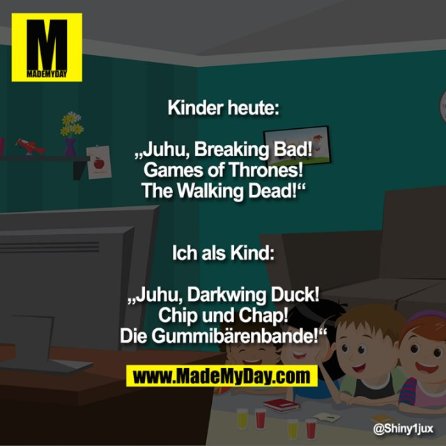 "Kinder heute:<br /> ""Juhu, Breaking Bad!<br /> Games of Thrones!<br /> The Walking Dead!""<br /> Ich als Kind:<br /> ""Juhu, Darkwing Duck!<br /> Chip und Chap!<br /> Die Gummibärenbande!"""