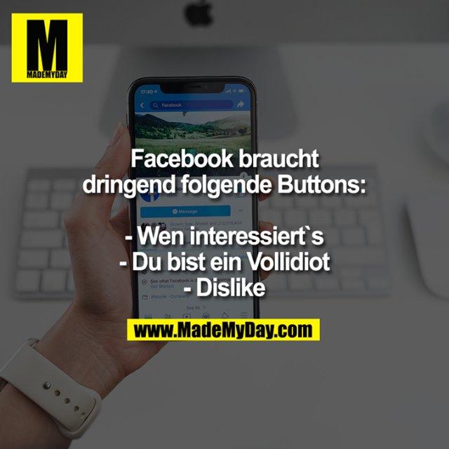 Facebook braucht dringend folgende Buttons:<br /> <br /> - Wen interessiert`s<br /> - Du bist ein Vollidiot<br /> - Dislike