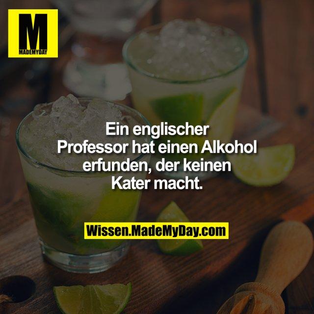 Ein englischer Professor hat einen Alkohol erfunden, der keinen Kater macht.