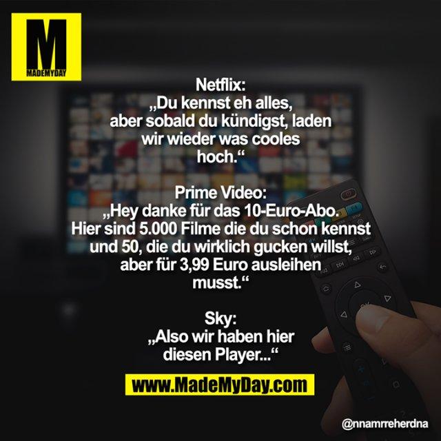 """Netflix: """"Du kennst eh alles, aber sobald du kündigst, laden wir wieder was cooles hoch.""""<br /> <br /> Prime Video: """"Hey danke für das 10-Euro-Abo. Hier sind 5.000 Filme die du schon kennst und 50, die du wirklich gucken willst, aber für 3,99 Euro ausleihen musst.""""<br /> <br /> Sky: """"Also wir haben hier diesen Player..."""""""
