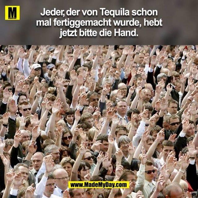 Jeder, der von Tequila schon mal fertiggemacht wurde, hebt jetzt bitte die Hand.