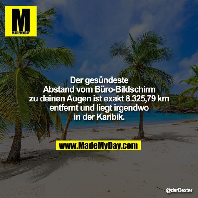 Der gesündeste Abstand vom Büro-Bildschirm zu deinen Augen ist exakt 8.325,79 km entfernt und liegt irgendwo in der Karibik.