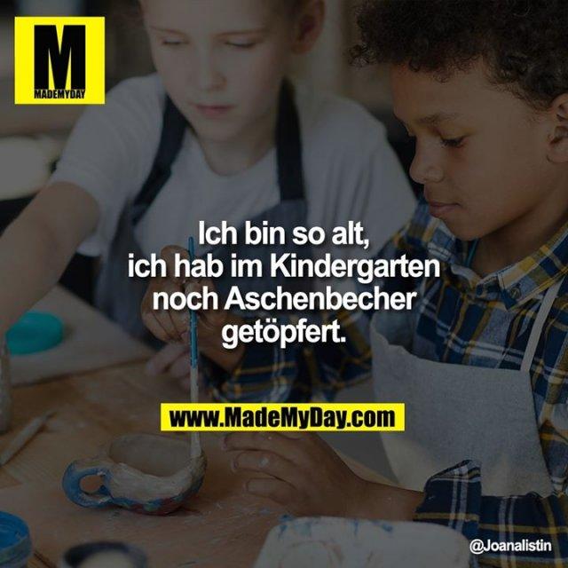 Ich bin so alt, ich hab im Kindergarten noch Aschenbecher getöpfert.
