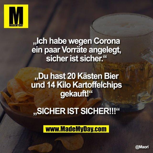 """""""Ich habe wegen Corona ein paar Vorräte angelegt, sicher ist sicher.""""<br /> <br /> """"Du hast 20 Kästen Bier und 14 Kilo Stapelchips gekauft!""""<br /> <br /> """"SICHER IST SICHER!!!"""""""