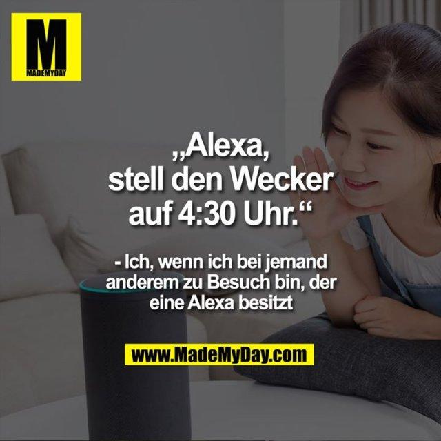 """""""Alexa, stell den Wecker auf 4:30 Uhr.""""<br /> <br /> - Ich, wenn ich bei jemand anderem zu Besuch bin, der eine Alexa besitzt"""