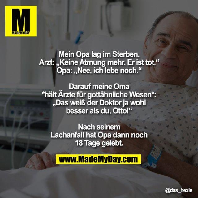 """Mein Opa lag im Sterben.<br /> Arzt: """"Keine Atmung mehr. Er ist tot.""""<br /> Opa: """"Nee, ich lebe noch.""""<br /> Darauf meine Oma<br /> *hält Ärzte für gottähnliche Wesen*:<br /> """"Das weiß der Doktor ja wohl<br /> besser als du, Otto!""""<br /> Nach seinem<br /> Lachanfall hat Opa dann noch<br /> 18 Tage gelebt."""