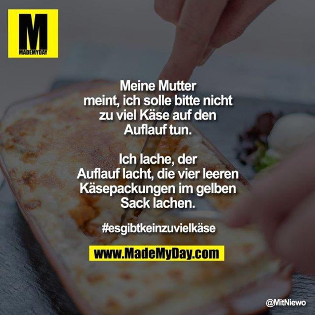 Meine Mutter meint, ich solle bitte nicht zu viel Käse auf den Auflauf tun.<br /> Ich lache, <br /> der Auflauf lacht, <br /> die vier leeren Käsepackungen im gelben Sack lachen.<br /> #esgibtkeinzuvielkäse