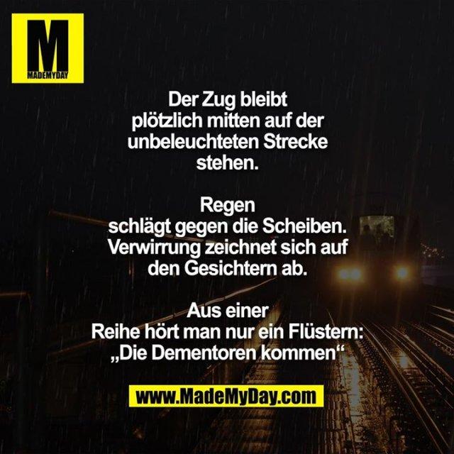 """Der Zug bleibt<br /> plötzlich mitten auf der<br /> unbeleuchteten Strecke<br /> stehen.<br /> Regen<br /> schlägt gegen die Scheiben.<br /> Verwirrung zeichnet sich auf<br /> den Gesichtern ab.<br /> Aus einer<br /> Reihe hört man nur ein Flüstern:<br /> """"Die Dementoren kommen"""""""