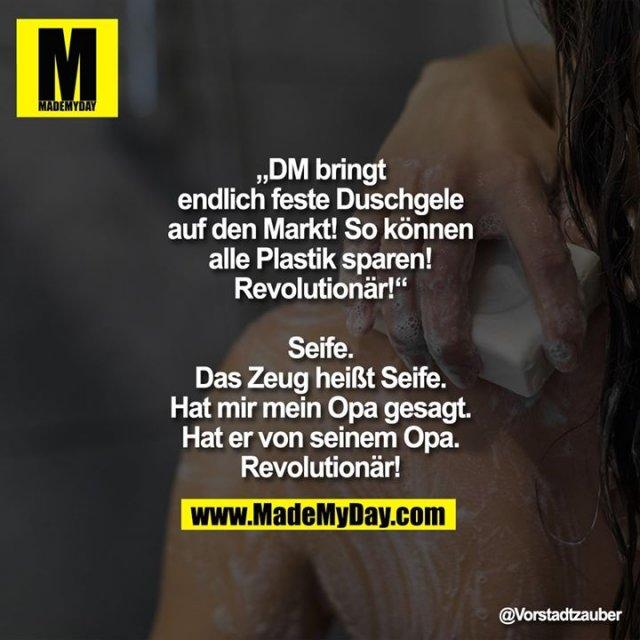 """""""DM bringt endlich feste<br /> Duschgele auf den Markt!<br /> So können alle Plastik sparen!<br /> Revolutionär!""""<br /> Seife. Das Zeug heißt Seife.<br /> Hat mir mein Opa gesagt. Hat er<br /> von seinem Opa. Revolutionär!"""