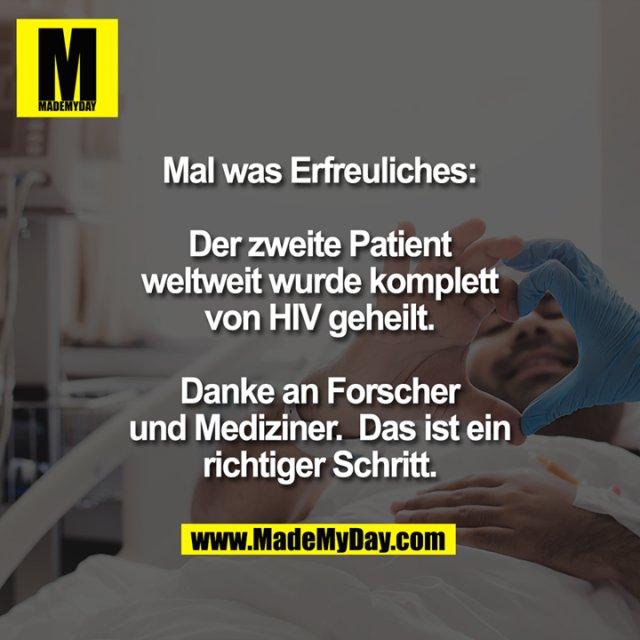Mal was Erfreuliches. Der zweite Patient weltweit wurde komplett von HIV geheilt.<br /> Danke an Forscher und Mediziner. Das ist ein richtiger Schritt.