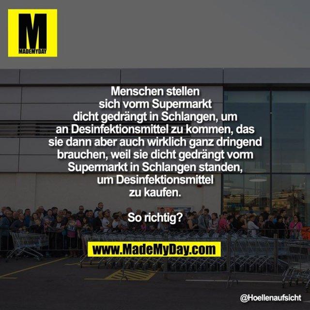 Menschen stellen<br /> sich vorm Supermarkt<br /> dicht gedrängt in Schlangen, um<br /> an Desinfektionsmittel zu kommen, das<br /> sie dann aber auch wirklich ganz dringend<br /> brauchen, weil sie dicht gedrängt vorm<br /> Supermarkt in Schlangen standen,<br /> um Desinfektionsmittel<br /> zu kaufen.<br /> <br /> So richtig?