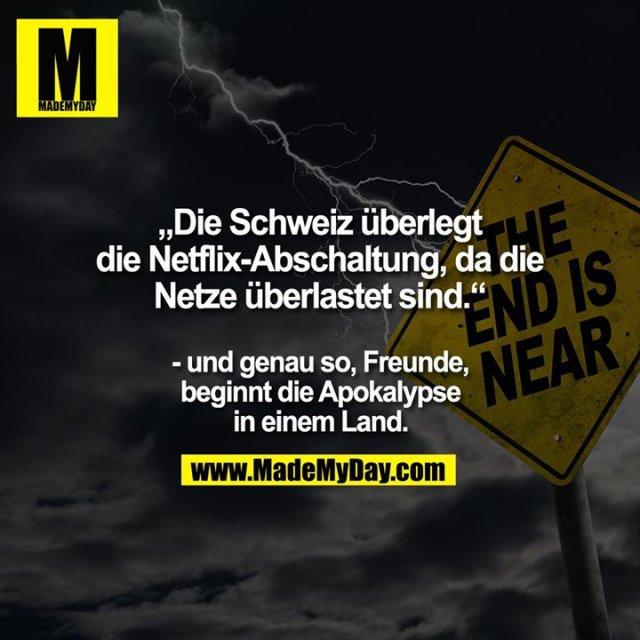 """""""Die Schweiz überlegt die Netflix-Abschaltung, da die Netze überlastet sind.""""<br /> <br /> - und genau so, Freunde, beginnt die Apokalypse in einem Land."""