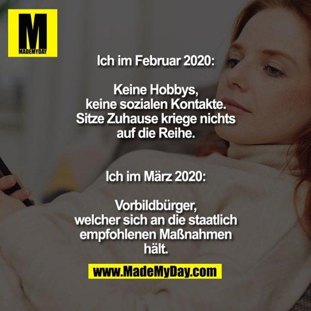 Ich im Februar 2020:<br /> <br /> Keine Hobbys,<br /> keine sozialen Kontakte.<br /> Sitze Zuhause kriege nichts<br /> auf die Reihe.<br /> <br /> <br /> Ich im März 2020:<br /> <br /> Vorbildbürger,<br /> welcher sich an die staatlich<br /> empfohlenen Maßnahmen<br /> hält.