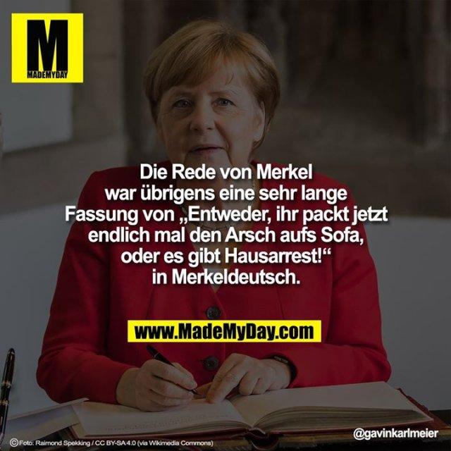 """Die Rede von Merkel war übrigens eine sehr lange Fassung von """"Entweder, ihr packt jetzt endlich mal den Arsch aufs Sofa, oder es gibt Hausarrest!"""" in Merkeldeutsch."""