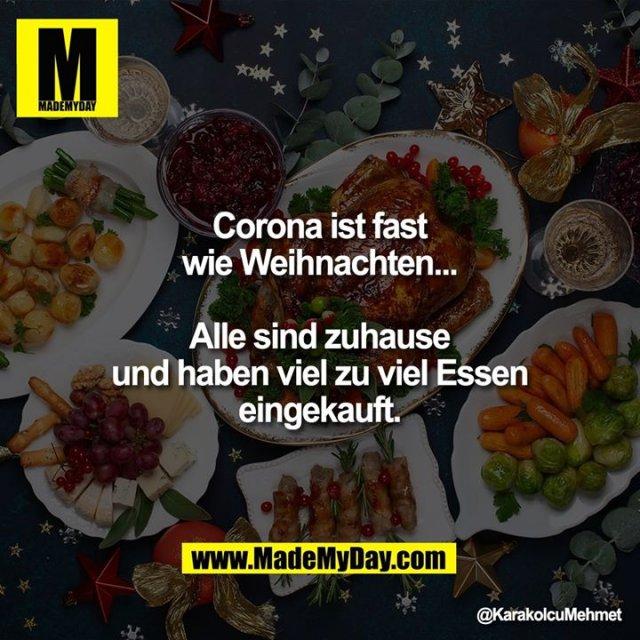 Corona ist fast wie Weihnachten...<br /> Alle sind zuhause und haben<br /> viel zu viel Essen eingekauft.