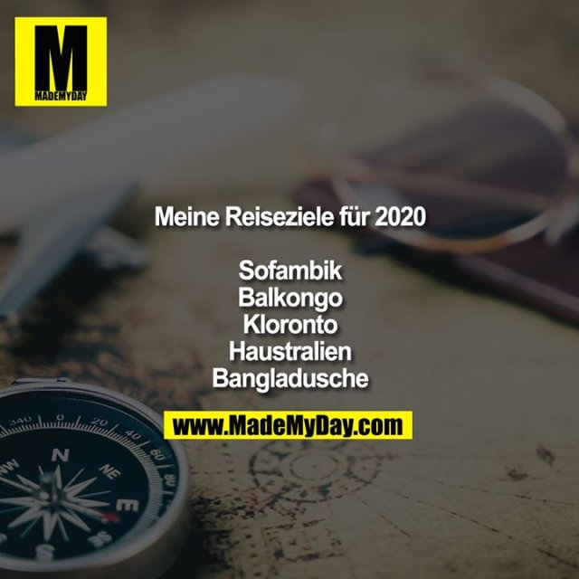 Meine Reiseziele für 2020<br /> <br /> Sofambik<br /> Balkongo<br /> Kloronto<br /> Haustralien<br /> Bangladusche
