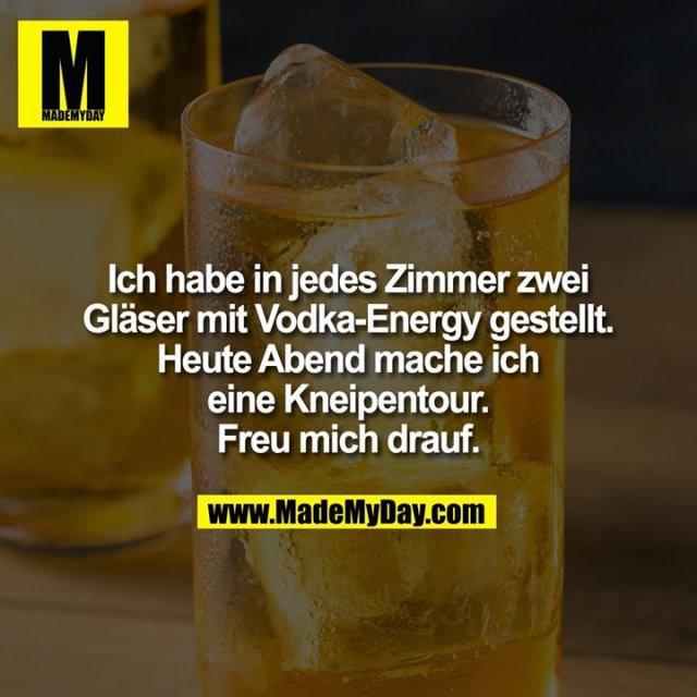 Ich habe in jedes Zimmer zwei Gläser mit Vodka-Energy gestellt. Heute Abend mache ich eine Kneipentour. Freu mich drauf.