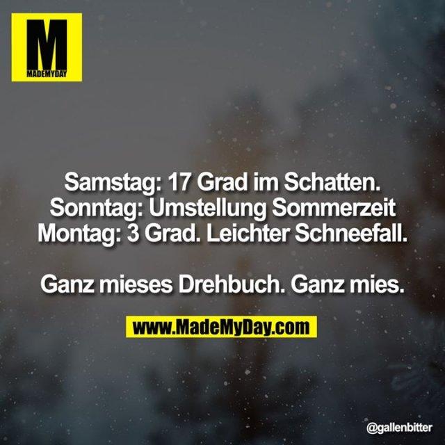 Samstag: 17 Grad im Schatten.<br /> Sonntag: Umstellung Sommerzeit<br /> Montag: 3 Grad. Leichter Schneefall.<br /> <br /> Ganz mieses Drehbuch. Ganz mies.