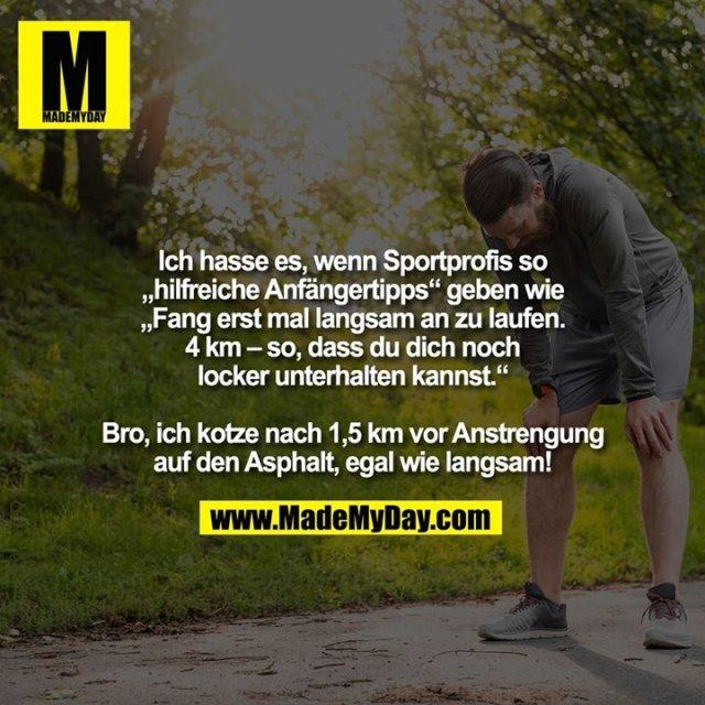 """Ich hasse es, wenn Sportprofis so """"hilfreiche Anfängertipps"""" geben wie """"Fang erst mal langsam an zu laufen. 4 km – so, dass du dich noch locker<br /> unterhalten kannst.""""<br /> <br /> Bro, ich kotze nach 1,5 km vor Anstrengung auf den Asphalt, egal wie langsam!"""