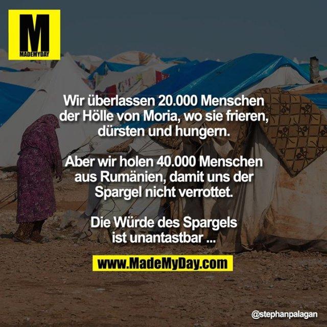 Wir überlassen 20.000 Menschen der Hölle<br /> von Moria, wo sie frieren, dürsten und<br /> hungern.<br /> Aber wir holen 40.000 Menschen aus<br /> Rumänien, damit uns der Spargel nicht<br /> verrottet.<br /> Die Würde des Spargels ist unantastbar...