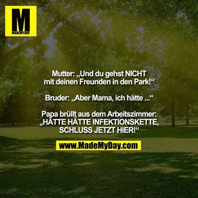 """Mutter: """"Und du gehst NICHT<br /> mit deinen Freunden in den Park!""""<br /> <br /> Bruder: """"Aber Mama, ich hätte ...""""<br /> <br /> Papa brüllt aus dem Arbeitszimmer:<br /> """"HÄTTE HÄTTE INFEKTIONSKETTE,<br /> SCHLUSS JETZT HIER!"""""""