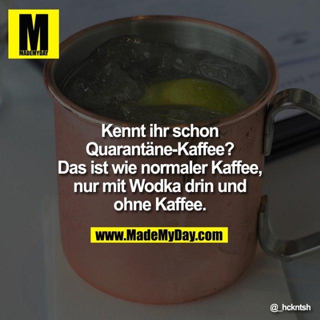 Kennt ihr schon Quarantäne-Kaffee? Das ist wie normaler Kaffee, nur mit Wodka drin und ohne Kaffee.