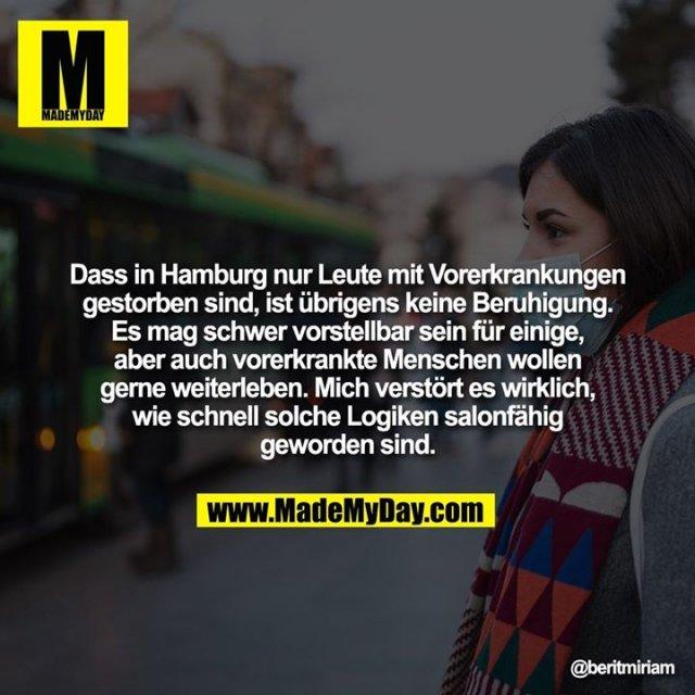 Dass in Hamburg nur Leute mit Vorerkrankungen gestorben sind, ist übrigens keine Beruhigung. Es mag schwer vorstellbar sein für einige, aber auch vorerkrankte Menschen wollen gerne weiterleben. Mich verstört es wirklich, wie schnell solche Logiken salonfähig geworden sind.