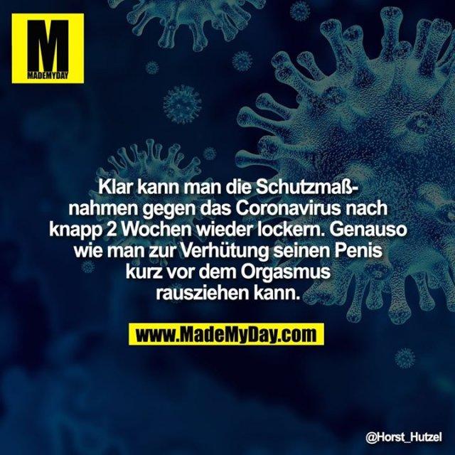 Klar kann man die Schutzmaßnahmen gegen das Coronavirus nach knapp 2 Wochen wieder lockern. Genauso wie man zur Verhütung seinen Penis kurz vor dem Orgasmus rausziehen kann.