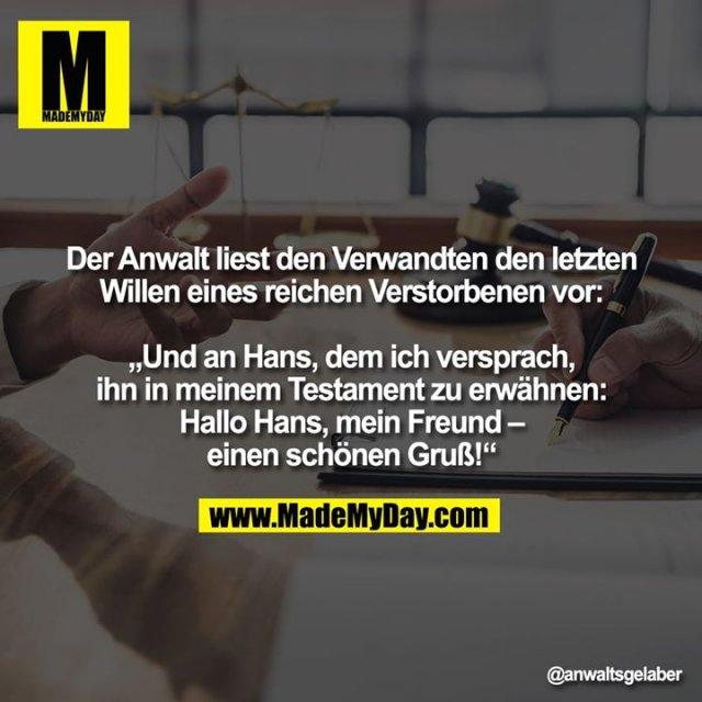 """Der Anwalt liest den Verwandten den letzten Willen eines reichen Verstorbenen vor:<br /> <br /> """"Und an Hans, dem ich versprach, ihn in meinem Testament zu erwähnen:<br /> <br /> Hallo Hans, mein Freund – einen schönen Gruß!"""""""
