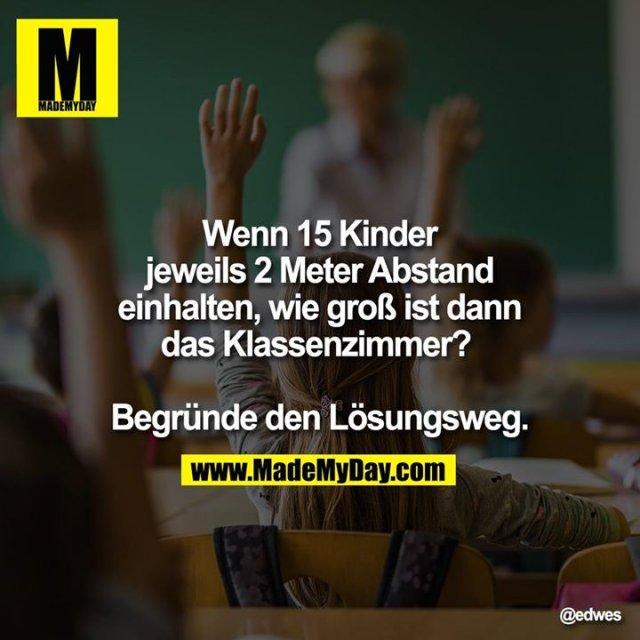 Wenn 15 Kinder jeweils 2 Meter Abstand einhalten, wie groß ist dann das Klassenzimmer? <br /> <br /> Begründe den Lösungsweg.
